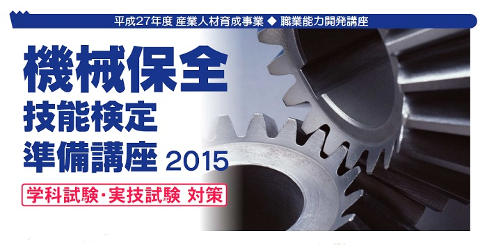 機械保全 技能検定準備講座 講座内容 技能検定「機械保全」は、工場の機械・設備の保全能力を問う国